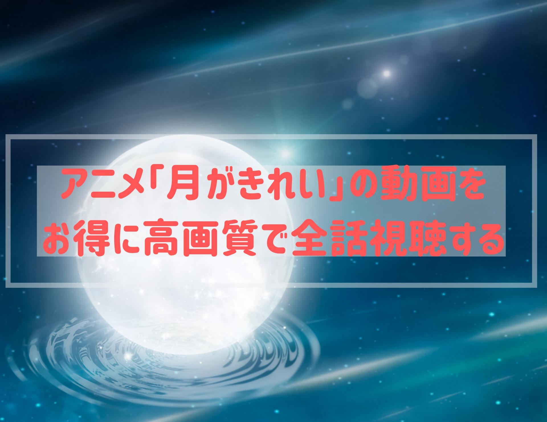 アニメ「月がきれい」の動画を お得に高画質で全話視聴する【無料もあり】