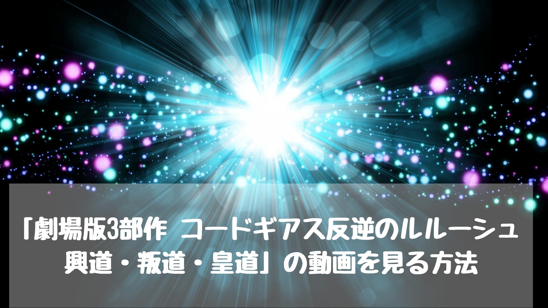 映画「劇場版3部作 コードギアス反逆のルルーシュ 興道・叛道・皇道」の動画を見る方法