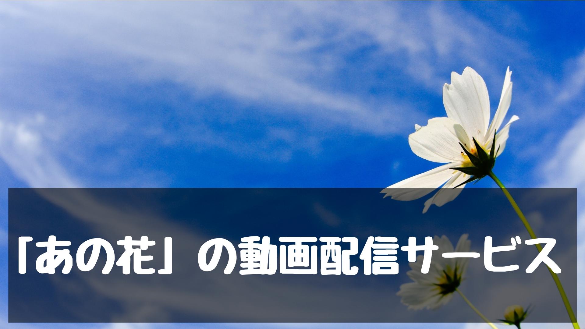 アニメ「あの日見た花の名前を僕達はまだ知らない。」の動画配信サービスまとめ【高画質で見放題】