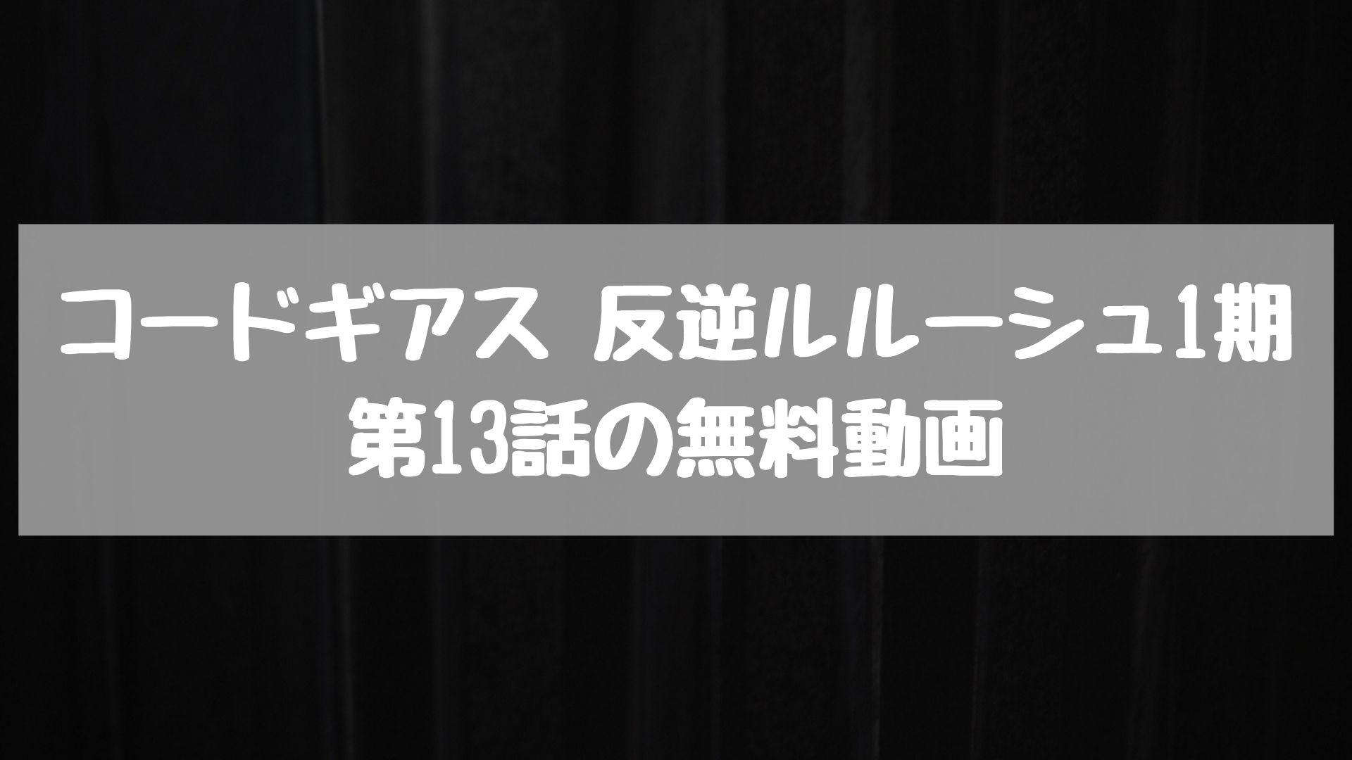 コードギアス 反逆ルルーシュ1期 第13話の無料動画
