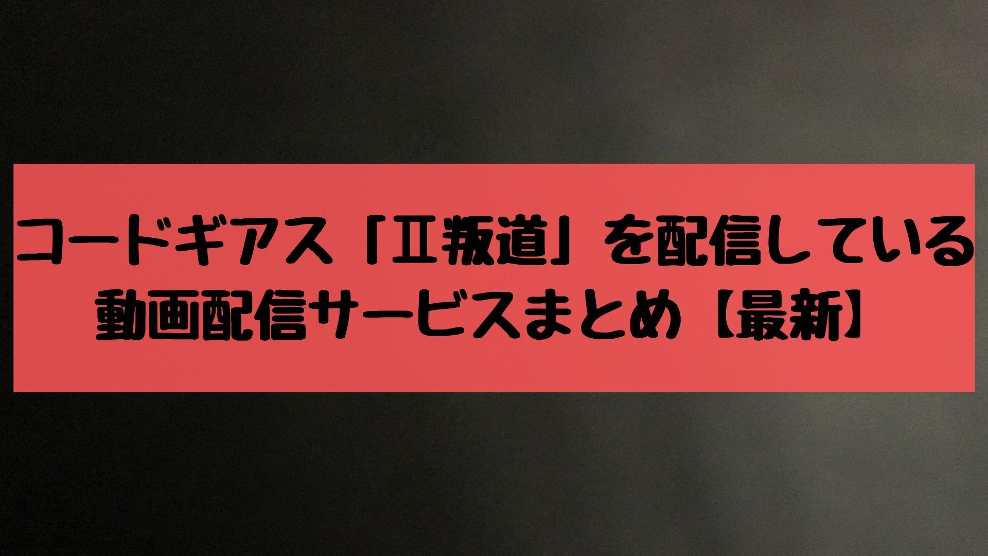 コードギアス「Ⅱ叛道」を配信している動画配信サービスまとめ【最新】
