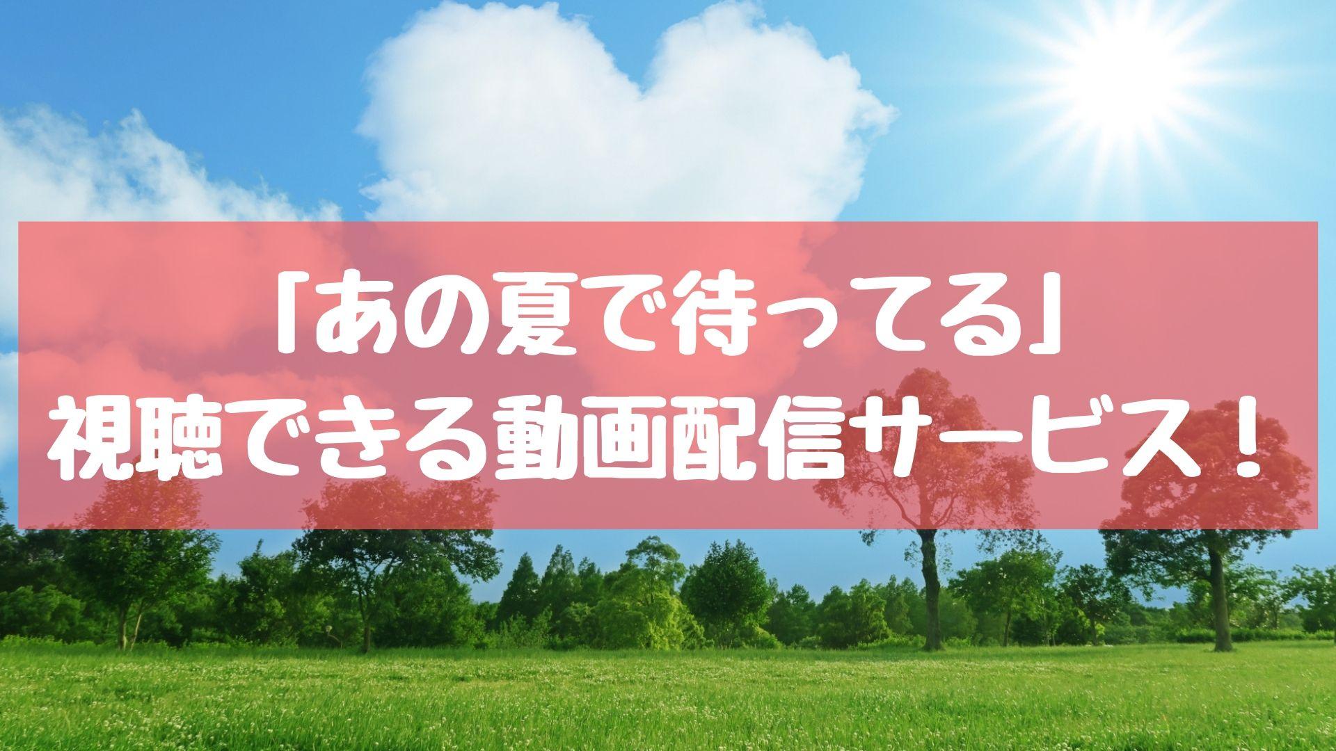 「あの夏で待ってる」の動画!全話高画質で視聴できる動画配信サービスまとめ!