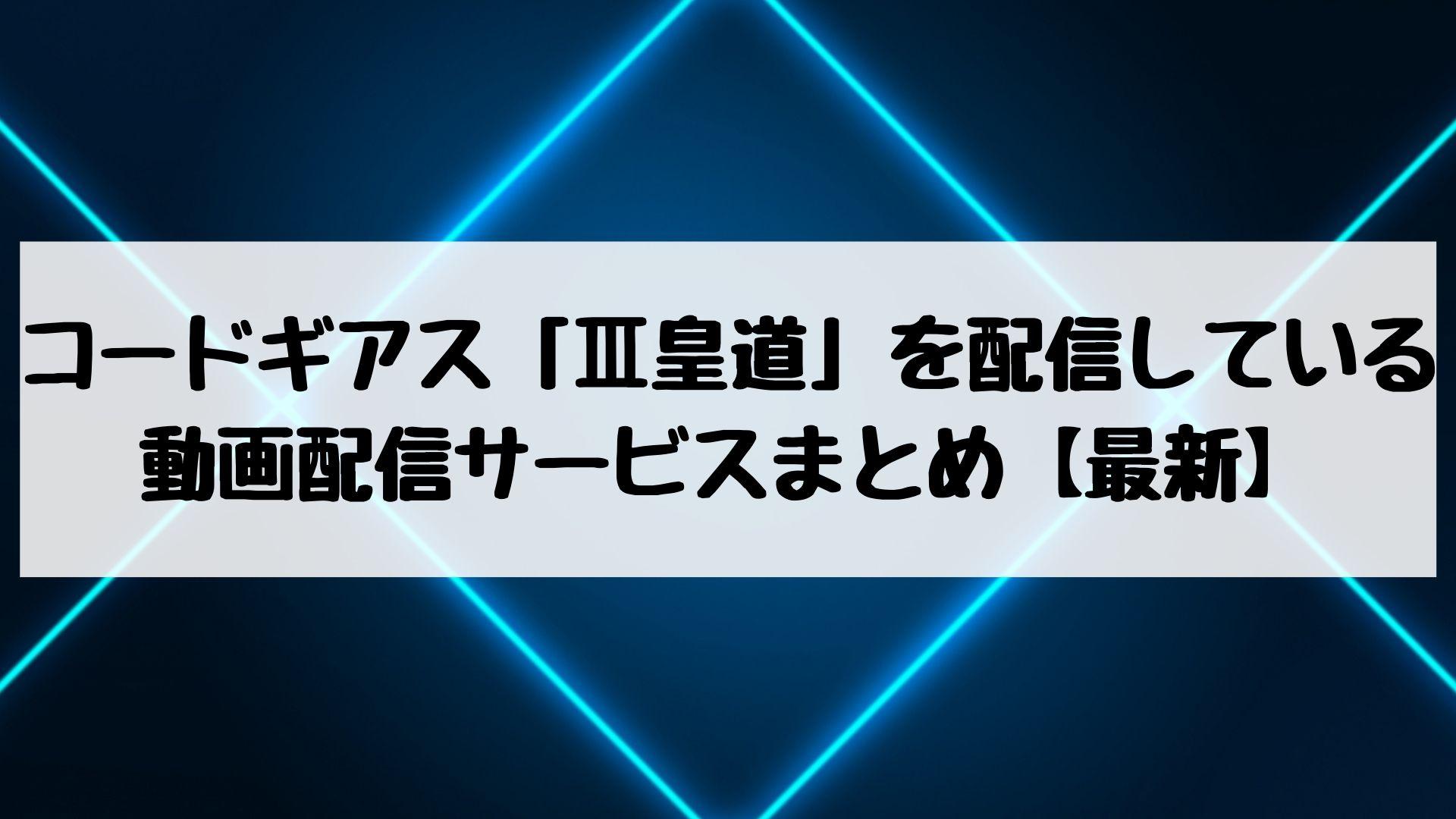 コードギアス「Ⅲ皇道」を配信している動画配信サービスを網羅【2019年6月最新】