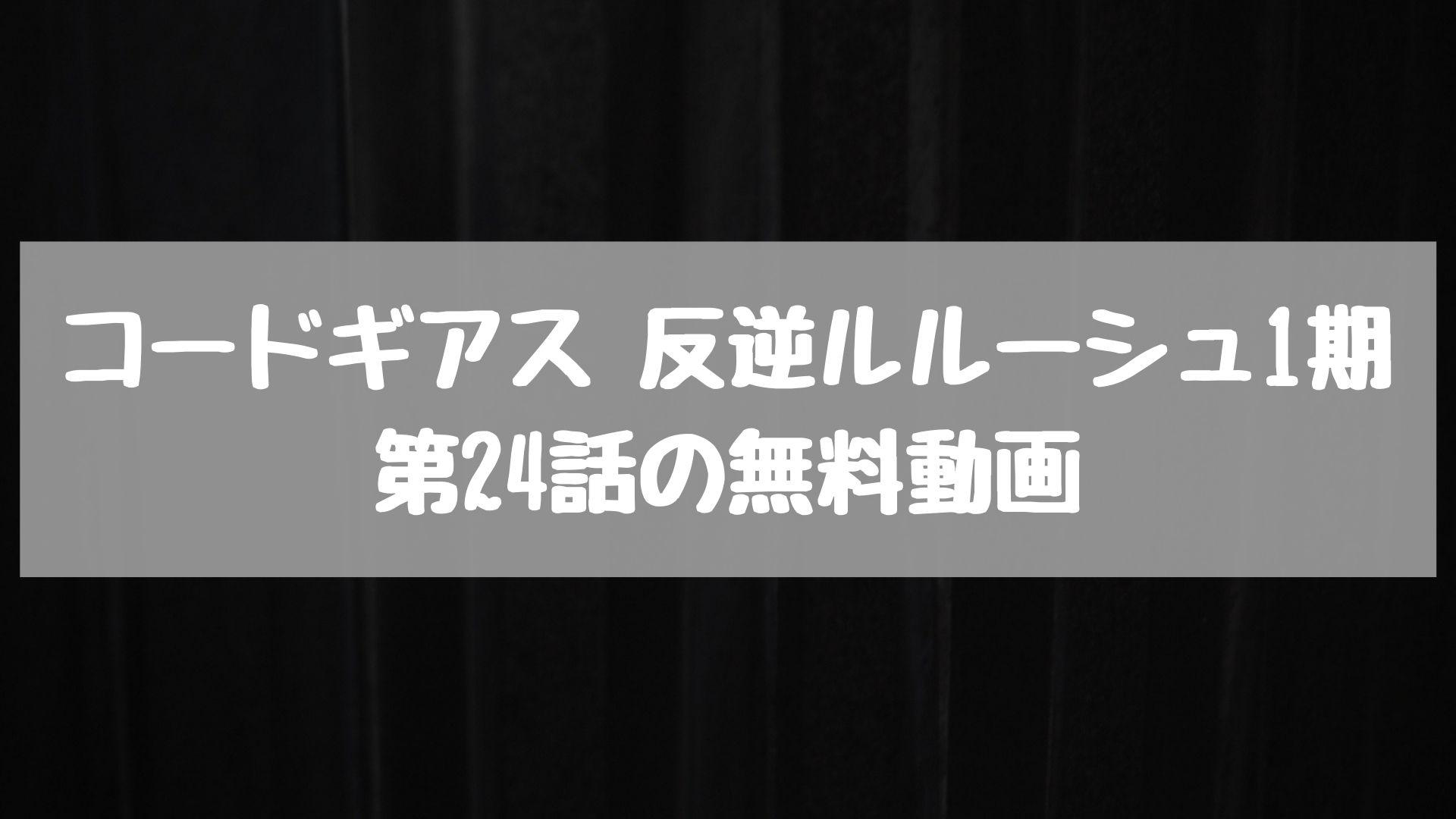 コードギアス 反逆ルルーシュ1期 第24話の無料動画