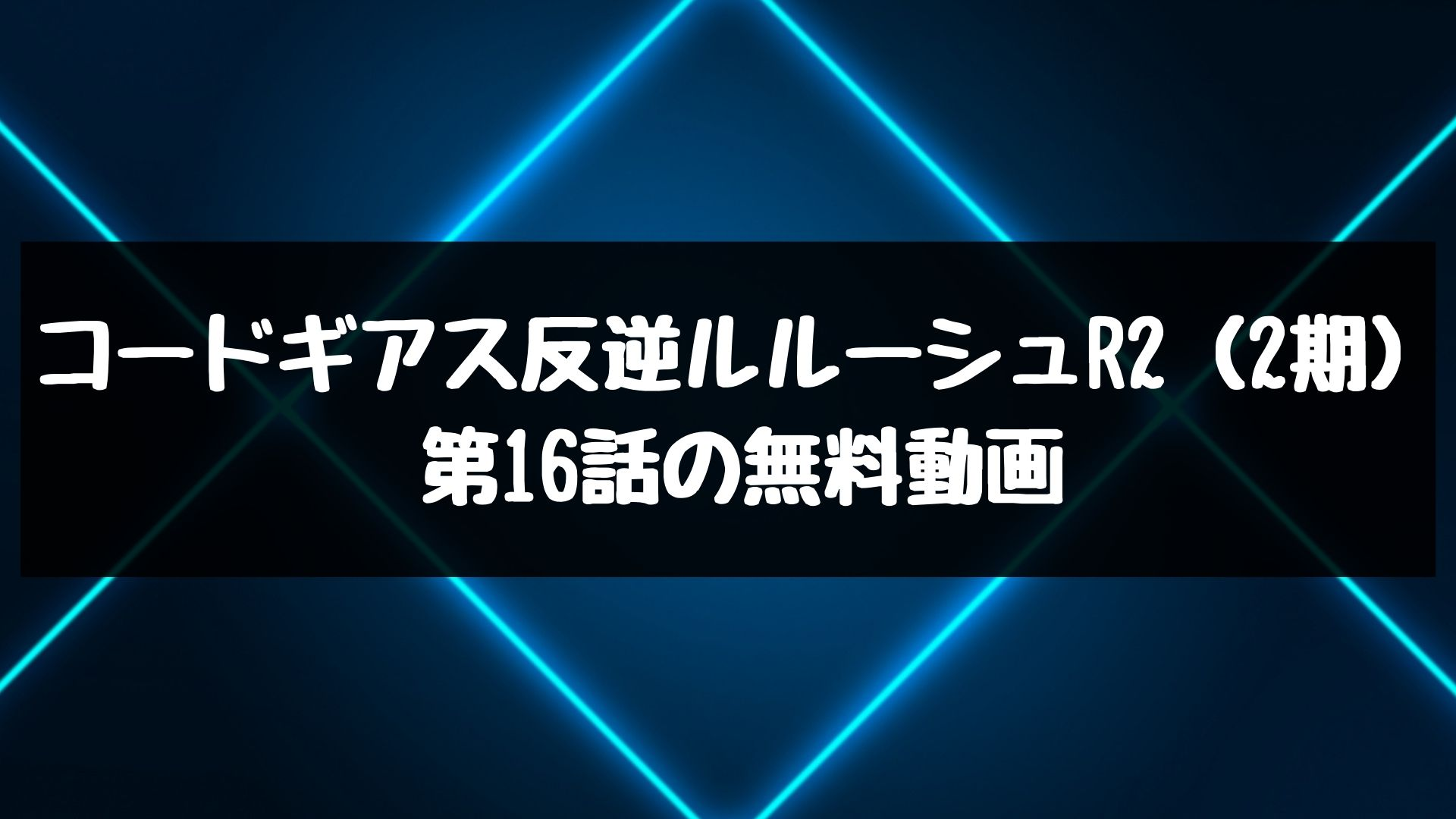 コードギアス反逆ルルーシュR2(2期) 第16話の無料動画