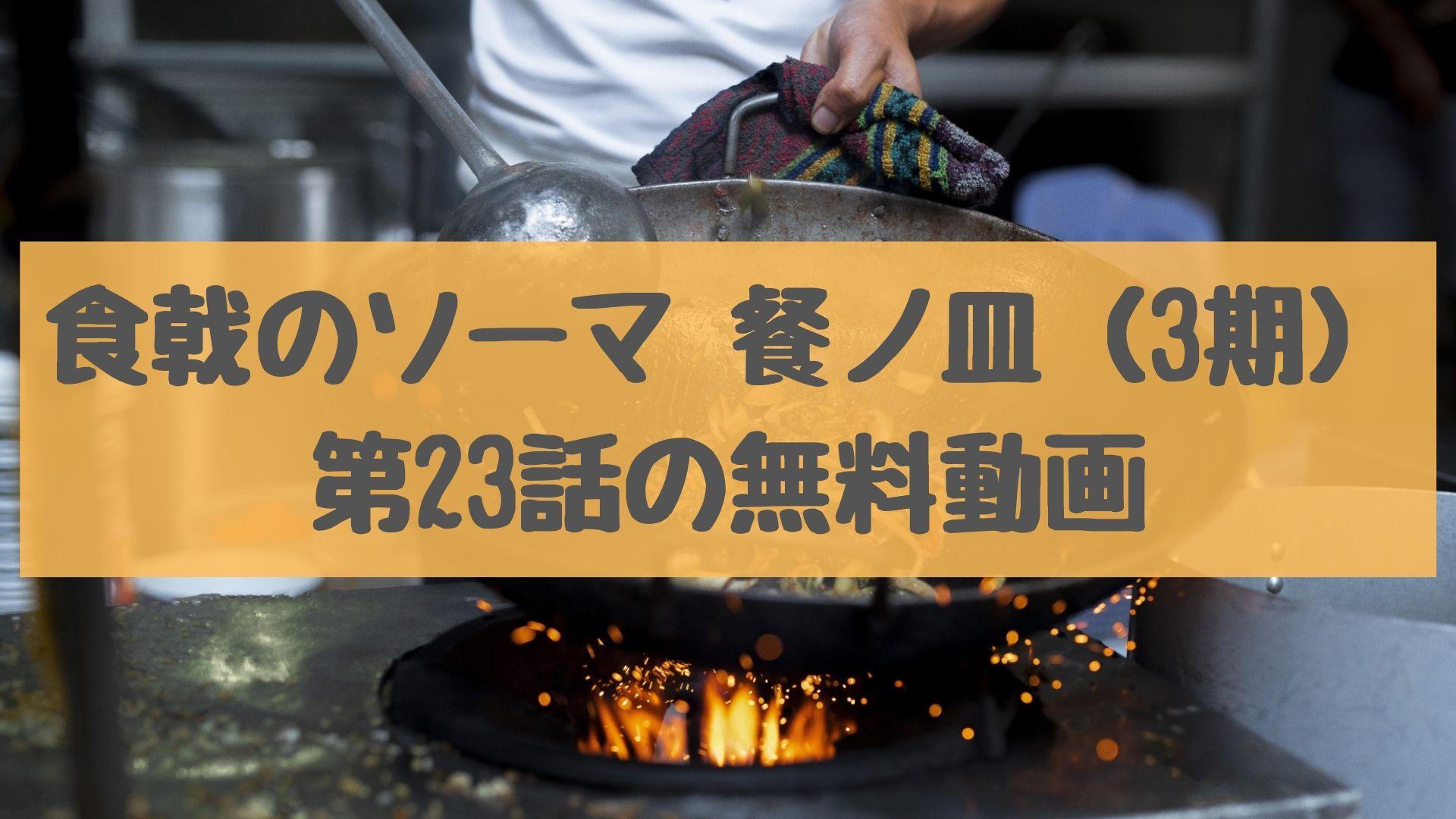 食戟のソーマ 餐ノ皿(3期) 第23話の無料動画
