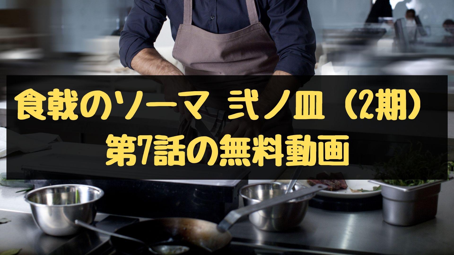 食戟のソーマ 弐ノ皿(2期) 第7話の無料動画