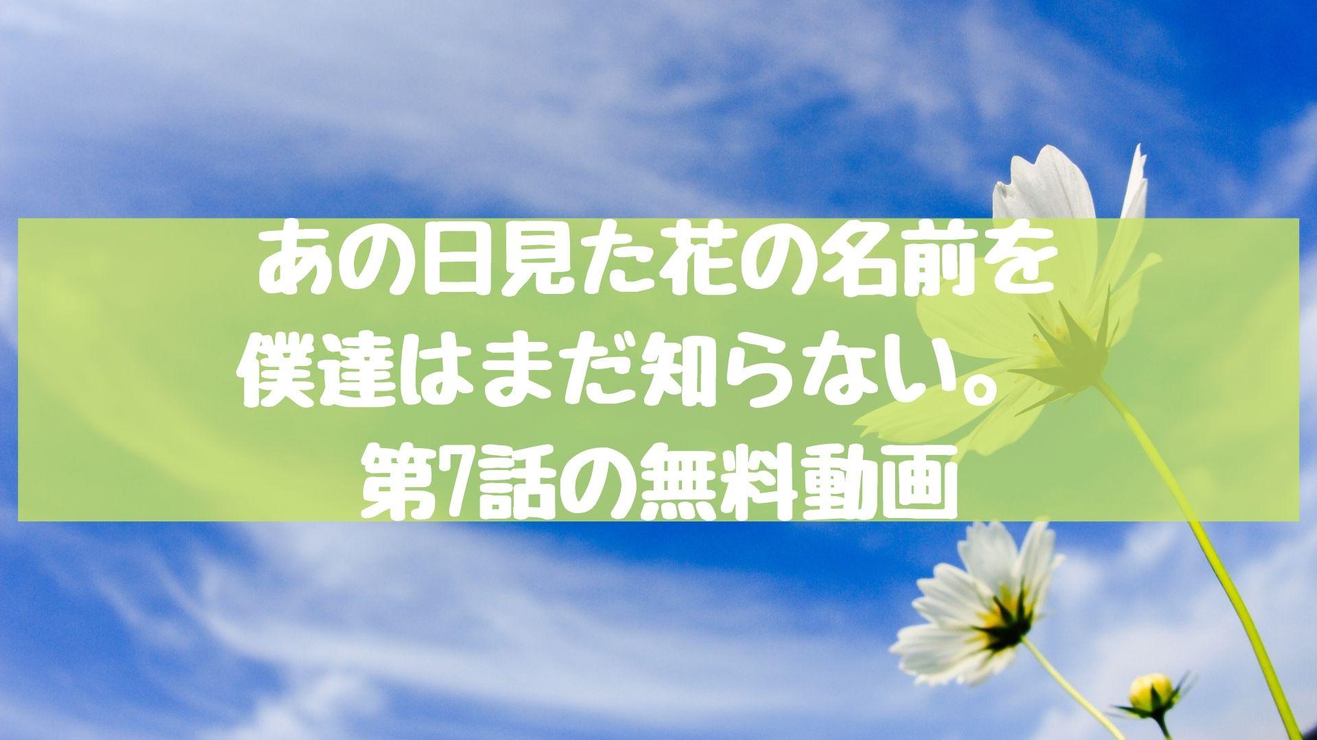 あの日見た花の名前を僕達はまだ知らない。 第7話の無料動画