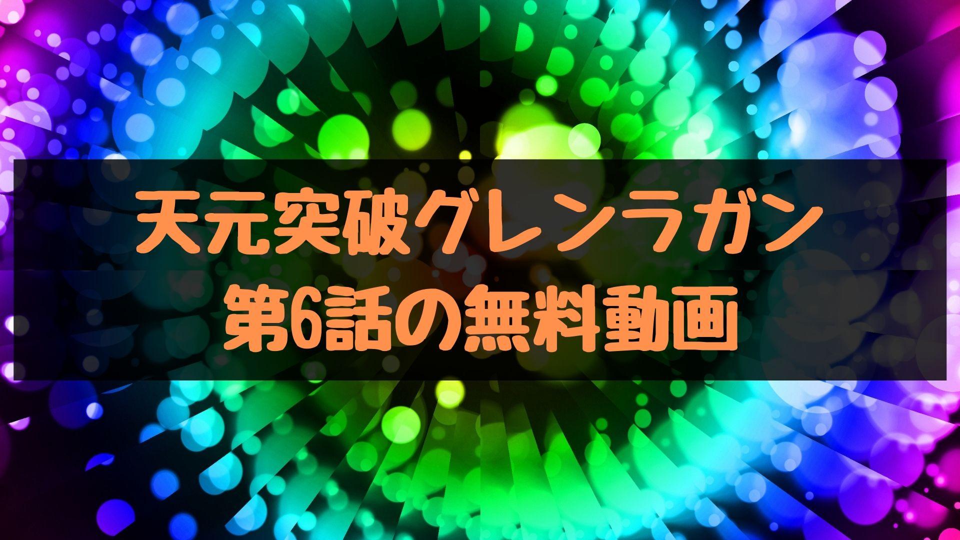 天元突破グレンラガン 第6話の無料動画