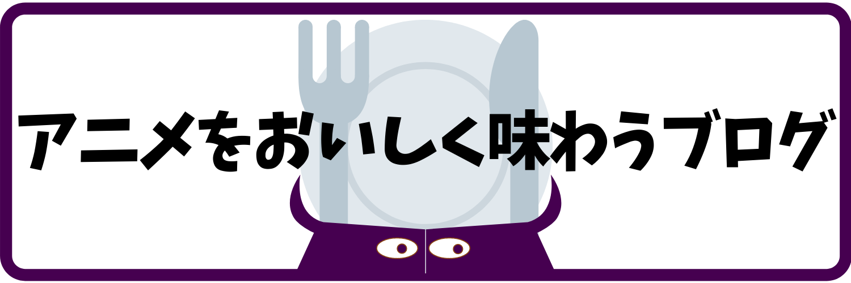 アニメをおいしく味わうブログ